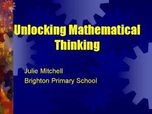 Unlocking Mathematical Thinking Julie Mitchell Brighton Primary School