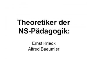 Theoretiker der NSPdagogik Ernst Krieck Alfred Baeumler Ernst