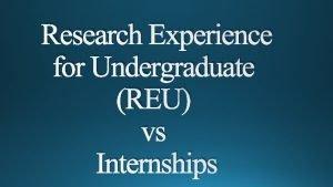 Research Experience for Undergraduate REU vs Internships Research