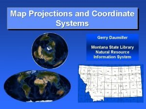 Map Projections and Coordinate Systems Gerry Daumiller Montana