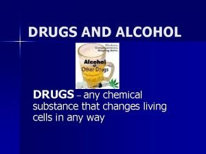 DRUGS AND ALCOHOL DRUGS any chemical substance that