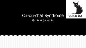 Criduchat Syndrome By Maddy Gordon What is Criduchat