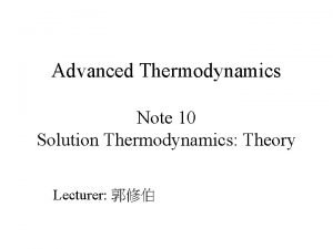 Advanced Thermodynamics Note 10 Solution Thermodynamics Theory Lecturer