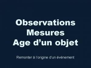 Observations Mesures Age dun objet Remonter lorigine dun