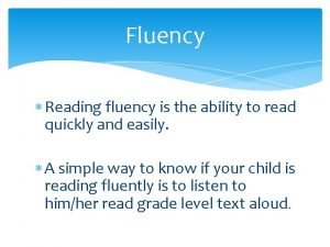 Fluency Reading fluency is the ability to read