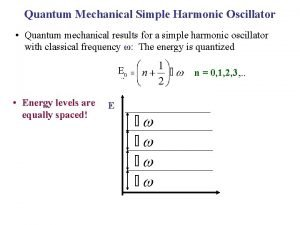 Quantum Mechanical Simple Harmonic Oscillator Quantum mechanical results