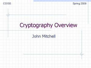 CS 155 Spring 2009 Cryptography Overview John Mitchell