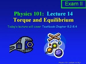 Exam II Physics 101 Lecture 14 Torque and