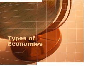 Types of Economies Traditional Economy In a traditional