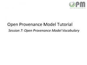 Open Provenance Model Tutorial Session 7 Open Provenance