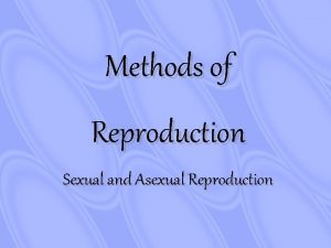 Methods of Reproduction Sexual and Asexual Reproduction Asexual
