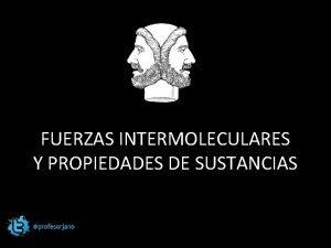 FUERZAS INTERMOLECULARES Y PROPIEDADES DE SUSTANCIAS FUERZAS INTERMOLECULARES