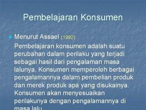Pembelajaran Konsumen n Menurut Assael 1992 Pembelajaran konsumen