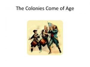 The Colonies Come of Age Colonies Come of