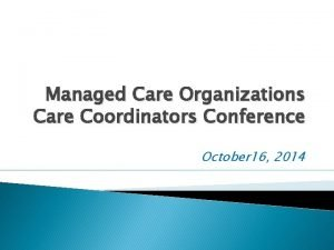Managed Care Organizations Care Coordinators Conference October 16