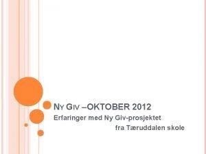 NY GIV OKTOBER 2012 Erfaringer med Ny Givprosjektet