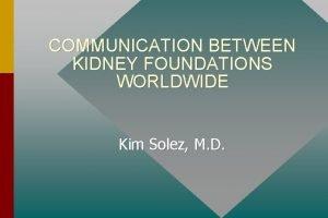 COMMUNICATION BETWEEN KIDNEY FOUNDATIONS WORLDWIDE Kim Solez M