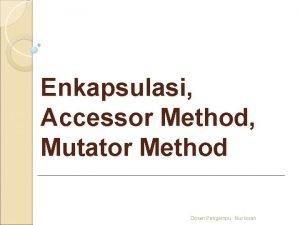Enkapsulasi Accessor Method Mutator Method Dosen Pengampu Nur