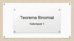 Teorema Binomial Kelompok 1 DISUSUN OLEH Abdul Muhit