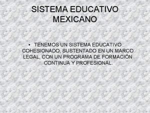 SISTEMA EDUCATIVO MEXICANO TENEMOS UN SISTEMA EDUCATIVO COHESIONADO