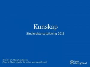Kunskap Studierektorsutbildning 2016 04 27 Maria Randjelovic Tack