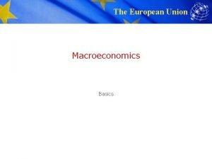 The European Union Macroeconomics Basics The European Union