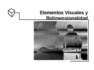 Elementos Visuales y Bidimensionalidad Elementos Visuales Bidimensionales Elementos