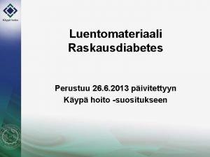 Luentomateriaali Raskausdiabetes Perustuu 26 6 2013 pivitettyyn Kyp