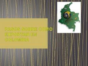 PASOS SOBRE COMO EXPORTAR EN COLOMBIA PASOS ANTES