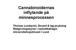 Cannabinoidernas inflytande p minnesprocessen Thomas Lundqvist Docent leg