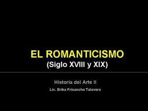 EL ROMANTICISMO Siglo XVIII y XIX Historia del