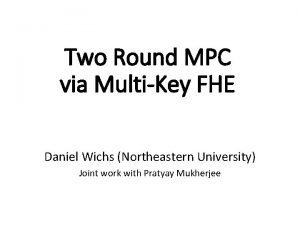 Two Round MPC via MultiKey FHE Daniel Wichs