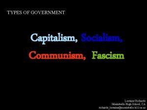 TYPES OF GOVERNMENT Capitalism Socialism Communism Fascism Lorraine
