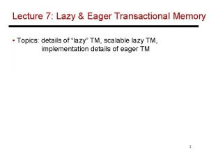 Lecture 7 Lazy Eager Transactional Memory Topics details