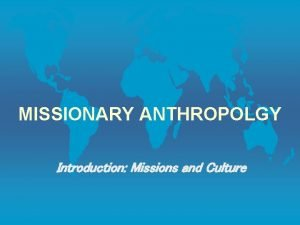 MISSIONARY ANTHROPOLGY Introduction Missions and Culture Introduction Missionary