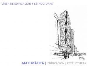 LNEA DE EDIFICACIN Y ESTRUCTURAS MATEMTICA EDIFICACION ESTRUCTURAS