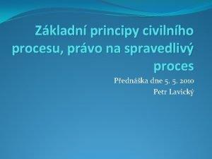 Zkladn principy civilnho procesu prvo na spravedliv proces