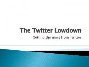 The Twitter Lowdown Getting the most from Twitter