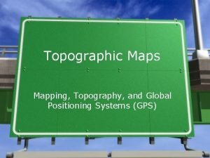 Topographic Maps Mapping Topography and Global Positioning Systems