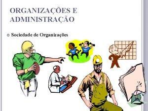 ORGANIZAES E ADMINISTRAO Sociedade de Organizaes 1 O