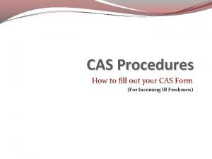 CAS Procedures How to fill out your CAS