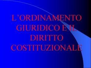LORDINAMENTO GIURIDICO E IL DIRITTO COSTITUZIONALE Le regole