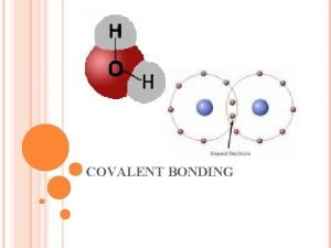 COVALENT BONDING COVALENT BONDS Covalent bonds Sharing electrons