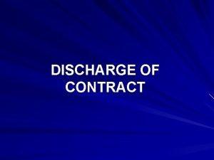 DISCHARGE OF CONTRACT DISCHARGE OF CONTRACT 1 2