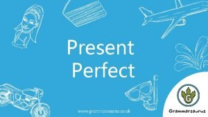 Present Perfect 1 What is the present perfect