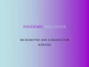 PANDEMIC INFLUENZA BACKGROUND AND GUIDANCE FOR SCHOOLS Influenza