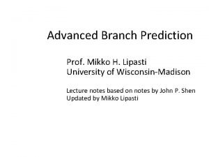 Advanced Branch Prediction Prof Mikko H Lipasti University