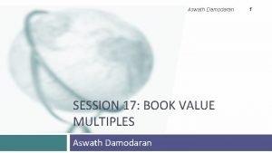 Aswath Damodaran SESSION 17 BOOK VALUE MULTIPLES Aswath