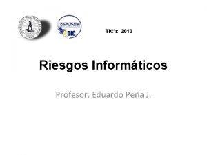 TICs 2013 Riesgos Informticos Profesor Eduardo Pea J