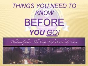 THINGS YOU NEED TO KNOW BEFORE YOU GO